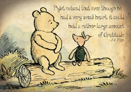 "Pooh & Piglet ""Piglet noticed that even though he had a very small heart, it could hold a rather large amount of Gratitude - A.A. Milne"